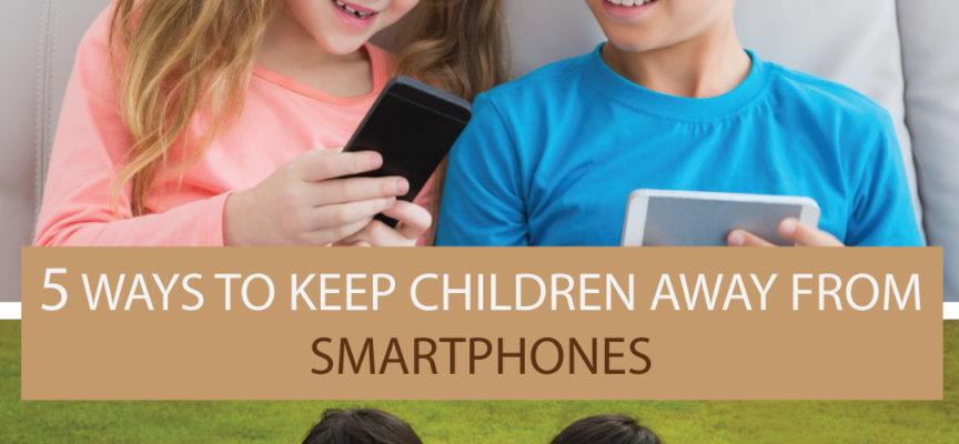 5 WAYS TO KEEP CHILDREN AWAY FROM SMARTPHONES