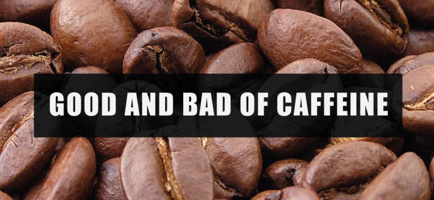 GOOD AND BAD OF CAFFEINE