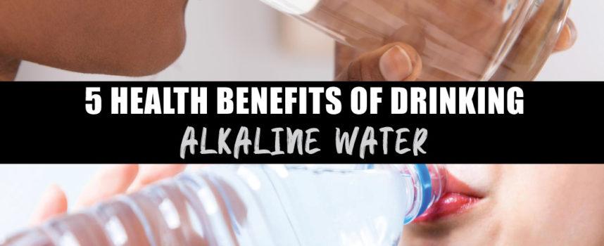 5 HEALTH BENEFITS OF DRINKING ALKALINE WATER