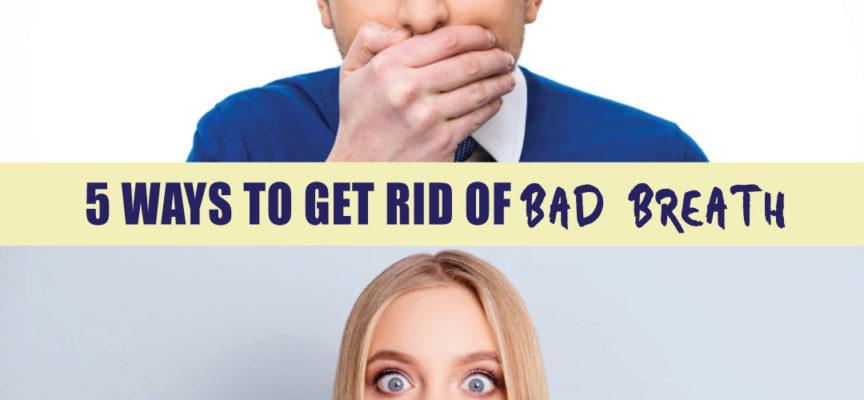 5 WAYS TO GET RID OF BAD BREATH